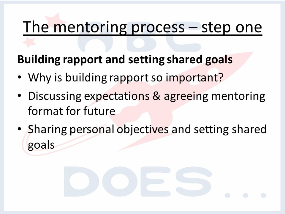 The mentoring process – step one Building rapport and setting shared goals Why is building rapport so important.