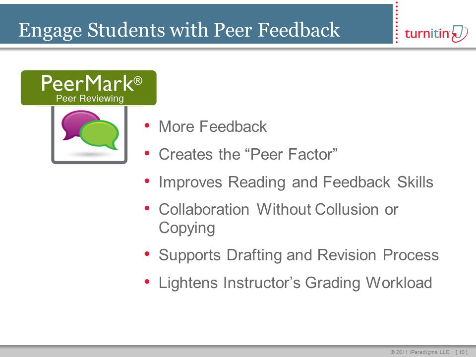 [ 10 ]© 2011 iParadigms, LLC Engage Students with Peer Feedback More Feedback Creates the Peer Factor Improves Reading and Feedback Skills Collaboration Without Collusion or Copying Supports Drafting and Revision Process Lightens Instructors Grading Workload
