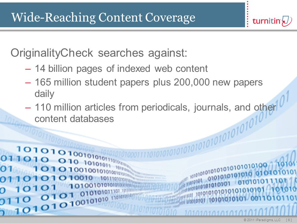 [ 6 ]© 2011 iParadigms, LLC Wide-Reaching Content Coverage OriginalityCheck searches against: –14 billion pages of indexed web content –165 million student papers plus 200,000 new papers daily –110 million articles from periodicals, journals, and other content databases