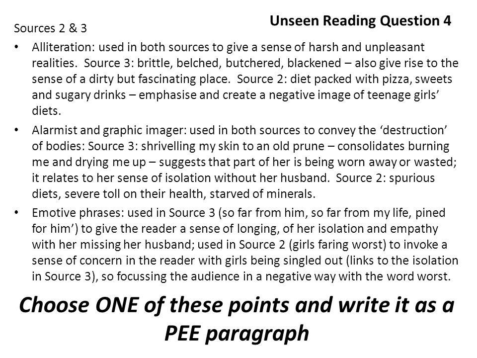 Unseen Reading Question 4 Sources 2 & 3 Alliteration: used in both sources to give a sense of harsh and unpleasant realities.