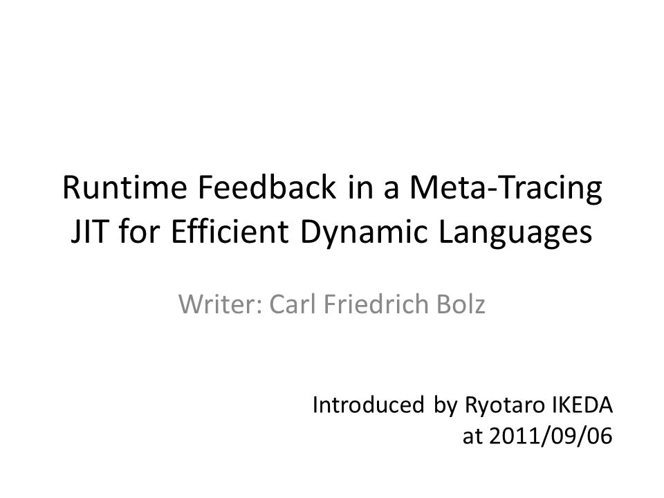 Runtime Feedback in a Meta-Tracing JIT for Efficient Dynamic Languages Writer: Carl Friedrich Bolz Introduced by Ryotaro IKEDA at 2011/09/06