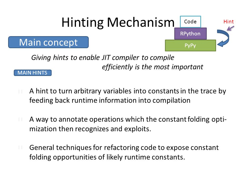 Hinting Mechanism PyPy RPython Code Hint Main concept Giving hints to enable JIT compiler to compile efficiently is the most important A hint to turn arbitrary variables into constants in the trace by feeding back runtime information into compilation A way to annotate operations which the constant folding opti- mization then recognizes and exploits.