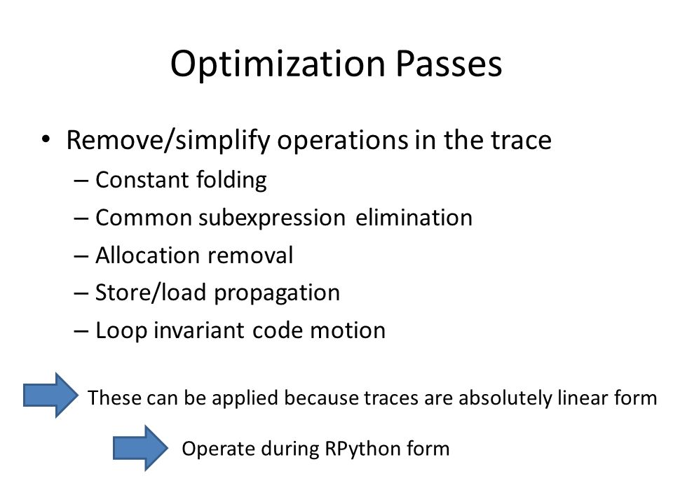 Optimization Passes Remove/simplify operations in the trace – Constant folding – Common subexpression elimination – Allocation removal – Store/load propagation – Loop invariant code motion These can be applied because traces are absolutely linear form Operate during RPython form