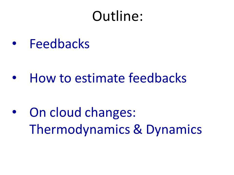 Feedbacks How to estimate feedbacks On cloud changes: Thermodynamics & Dynamics Outline: