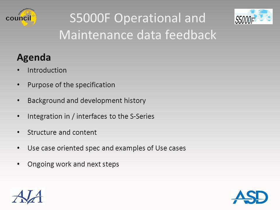 S5000F Operational and Maintenance data feedback Agenda Introduction Purpose of the specification Background and development history Integration in /
