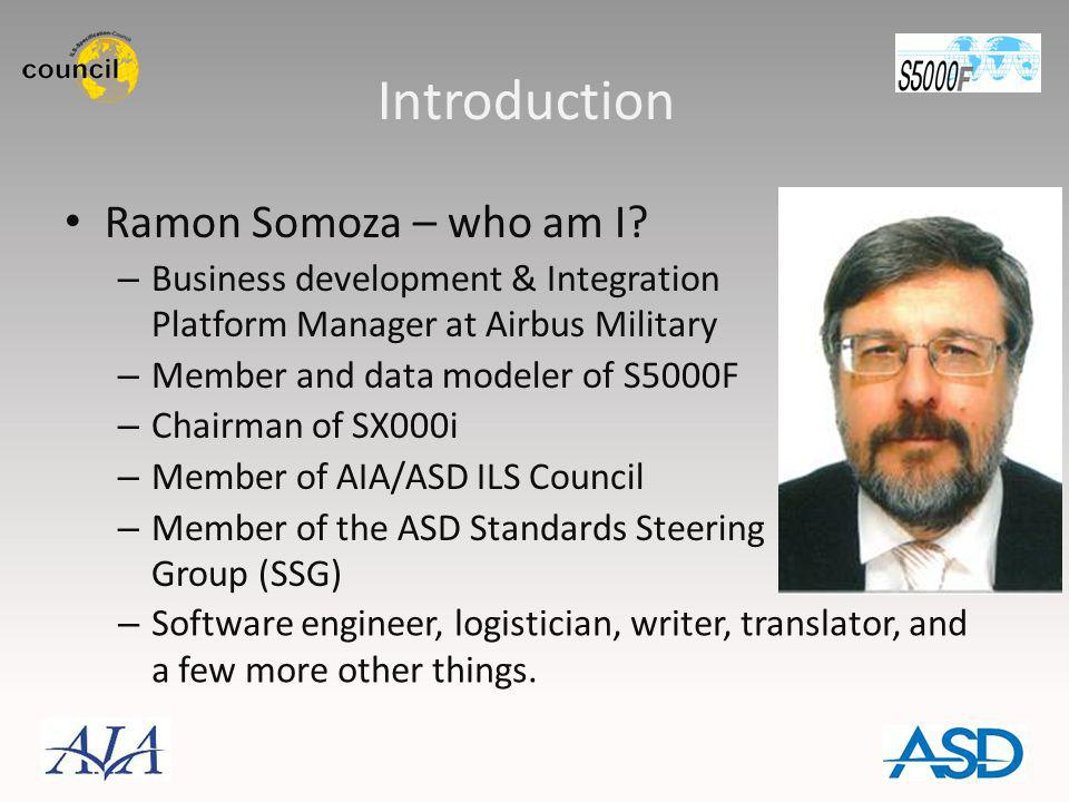 Introduction Ramon Somoza – who am I? – Business development & Integration Platform Manager at Airbus Military – Member and data modeler of S5000F – C