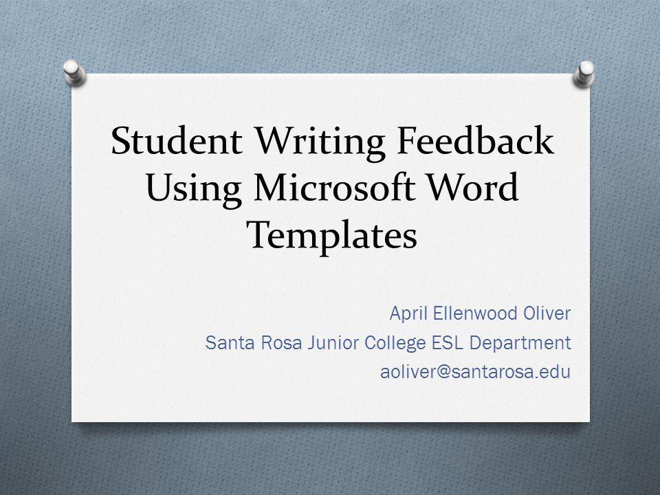 Student Writing Feedback Using Microsoft Word Templates April Ellenwood Oliver Santa Rosa Junior College ESL Department aoliver@santarosa.edu