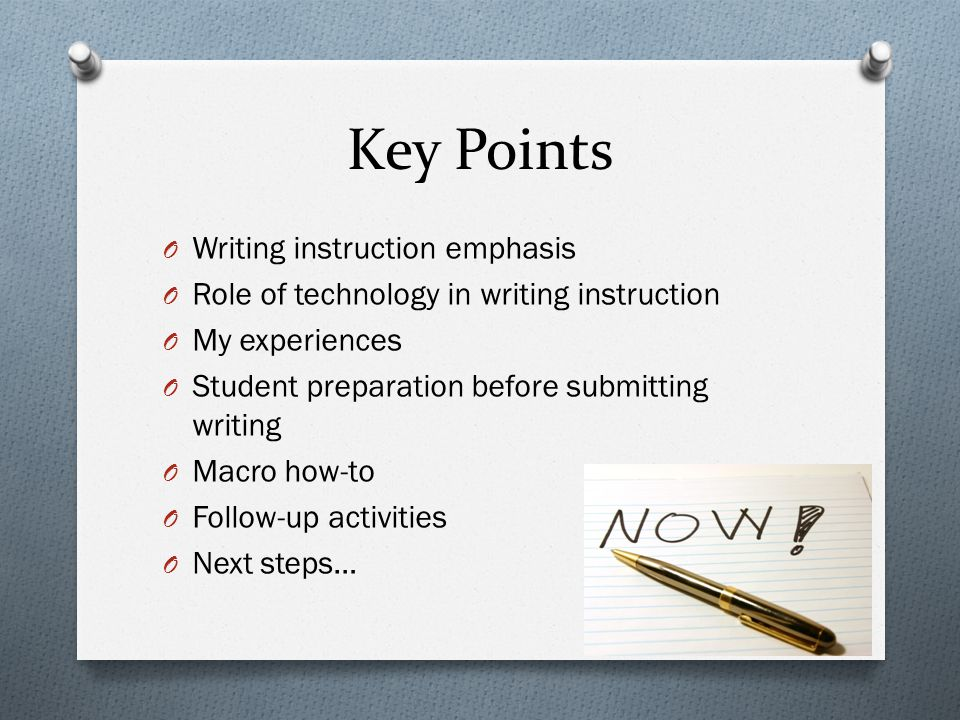 Key Points O Writing instruction emphasis O Role of technology in writing instruction O My experiences O Student preparation before submitting writing O Macro how-to O Follow-up activities O Next steps…