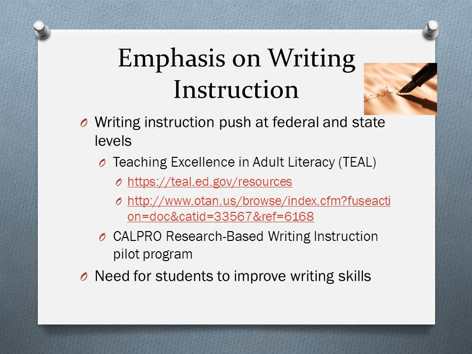 Emphasis on Writing Instruction O Writing instruction push at federal and state levels O Teaching Excellence in Adult Literacy (TEAL) O https://teal.ed.gov/resources https://teal.ed.gov/resources O http://www.otan.us/browse/index.cfm fuseacti on=doc&catid=33567&ref=6168 http://www.otan.us/browse/index.cfm fuseacti on=doc&catid=33567&ref=6168 O CALPRO Research-Based Writing Instruction pilot program O Need for students to improve writing skills