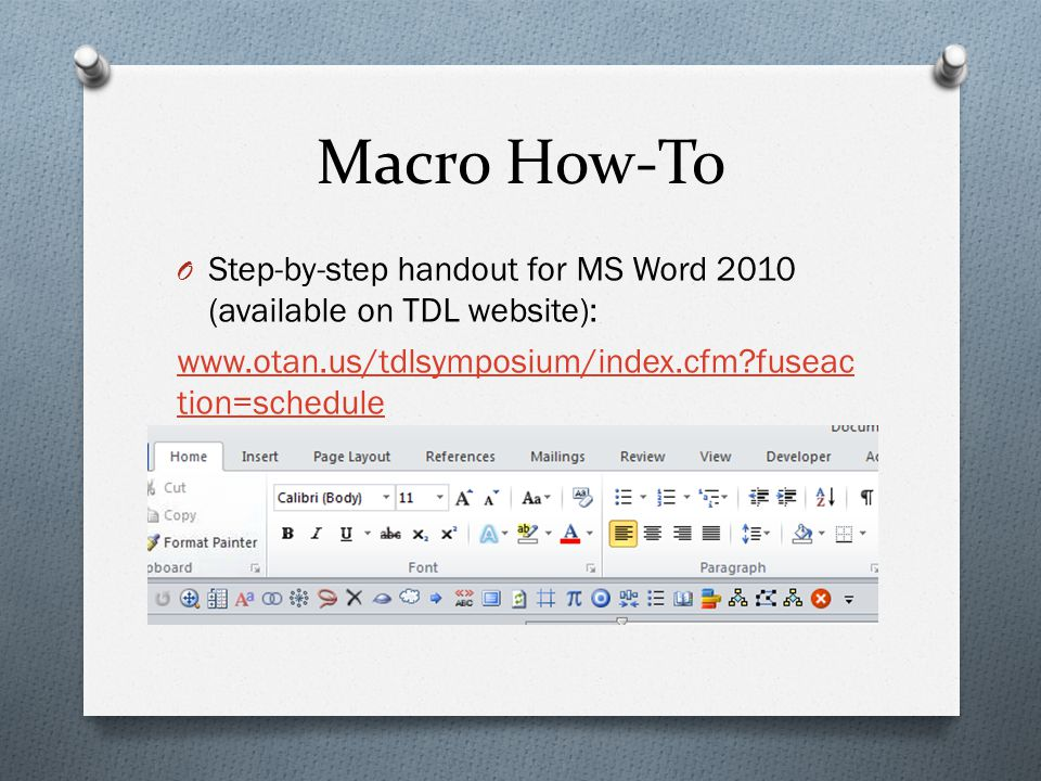 Macro How-To O Step-by-step handout for MS Word 2010 (available on TDL website): www.otan.us/tdlsymposium/index.cfm fuseac tion=schedule