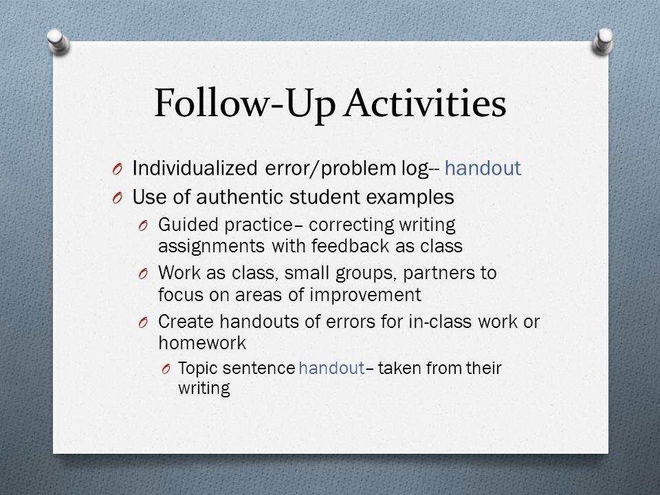 Follow-Up Activities O Individualized error/problem log-- handout O Use of authentic student examples O Guided practice– correcting writing assignments with feedback as class O Work as class, small groups, partners to focus on areas of improvement O Create handouts of errors for in-class work or homework O Topic sentence handout– taken from their writing