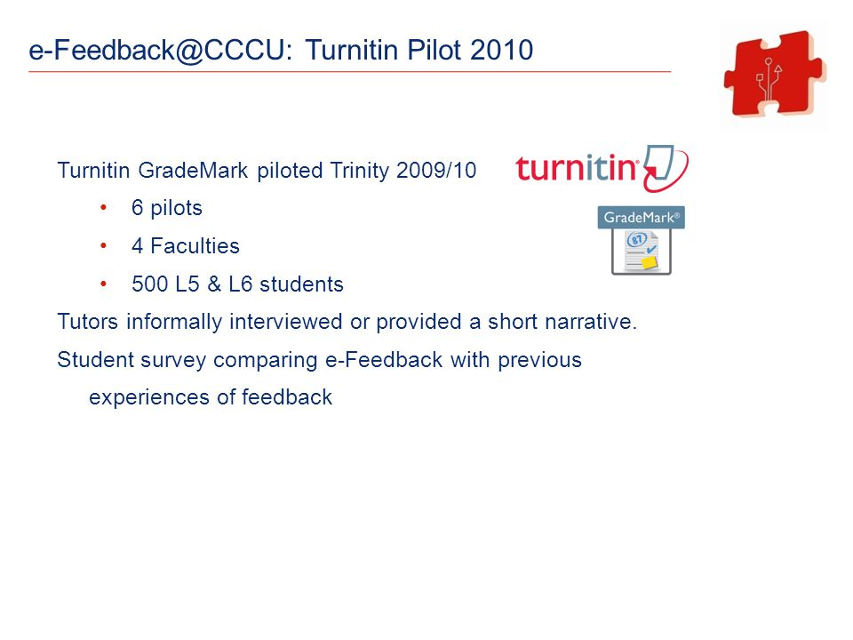 e-Feedback@CCCU: Turnitin Pilot 2010 Turnitin GradeMark piloted Trinity 2009/10 6 pilots 4 Faculties 500 L5 & L6 students Tutors informally interviewed or provided a short narrative.