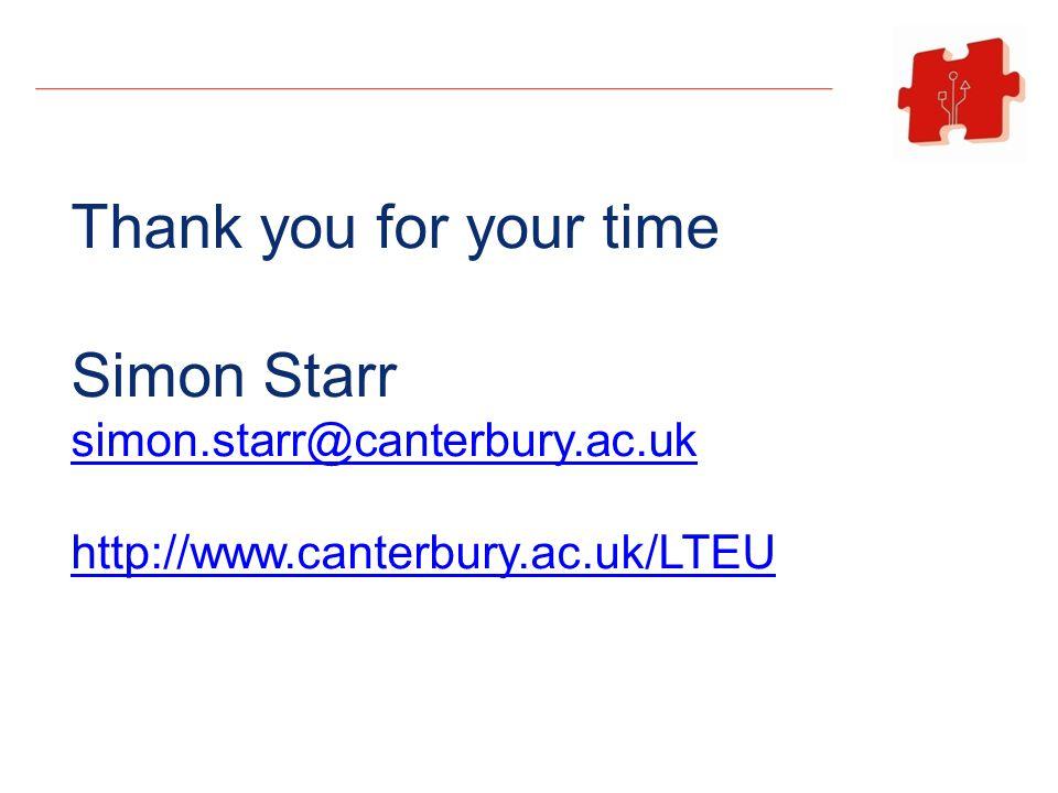 Thank you for your time Simon Starr simon.starr@canterbury.ac.uk http://www.canterbury.ac.uk/LTEU