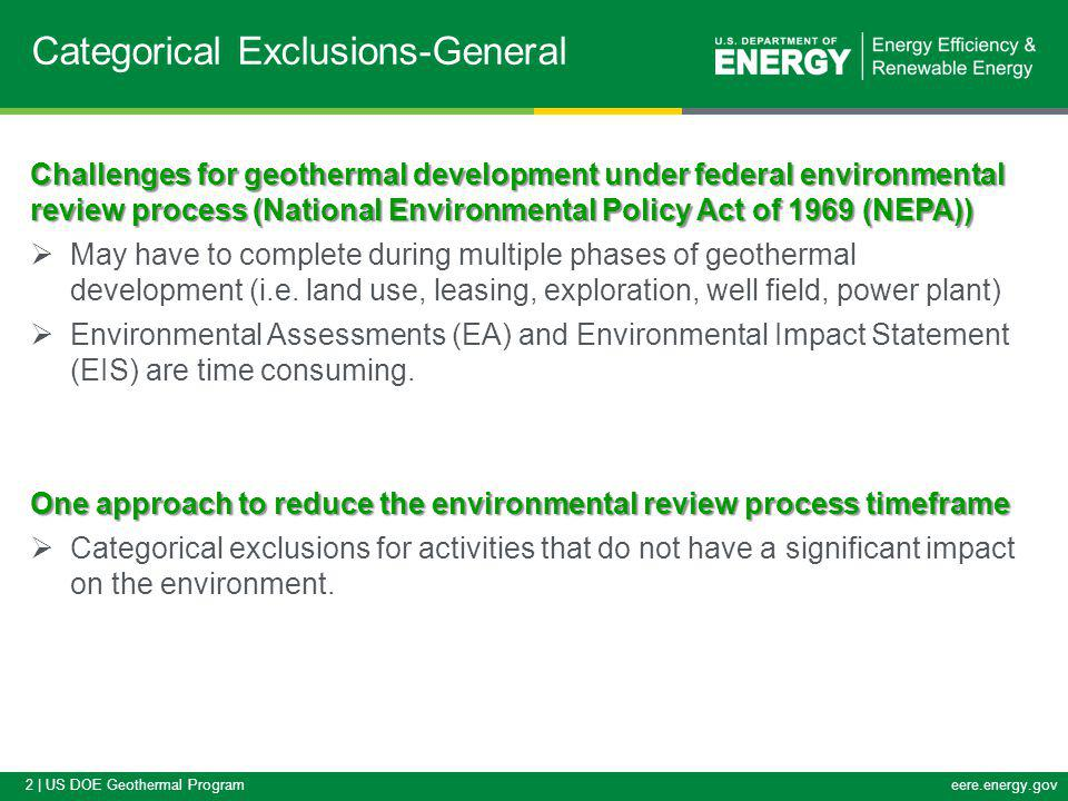 2 | US DOE Geothermal Programeere.energy.gov Categorical Exclusions-General Challenges for geothermal development under federal environmental review process (National Environmental Policy Act of 1969 (NEPA)) May have to complete during multiple phases of geothermal development (i.e.
