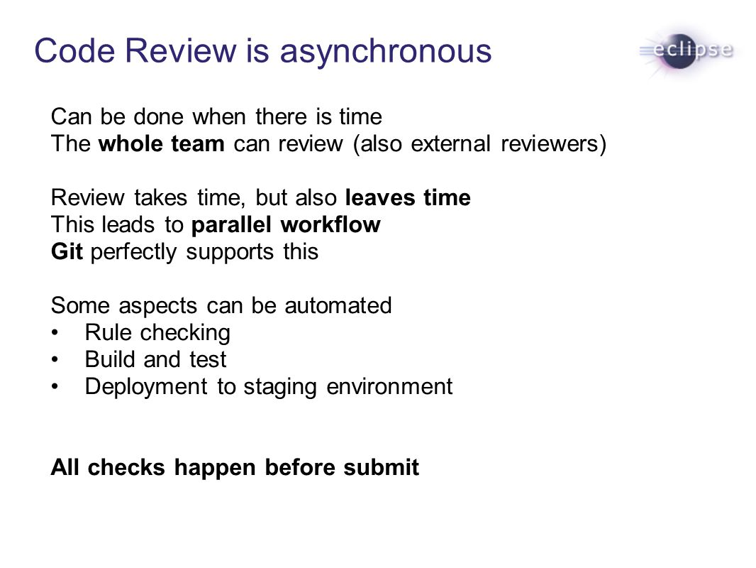 Code Review is asynchronous Can be done when there is time The whole team can review (also external reviewers) Review takes time, but also leaves time