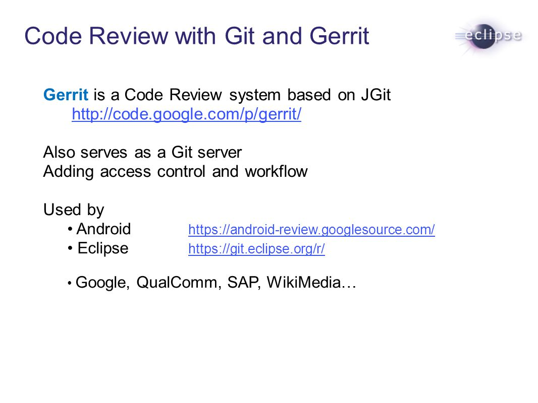 Code Review with Git and Gerrit Gerrit is a Code Review system based on JGit http://code.google.com/p/gerrit/ Also serves as a Git server Adding acces