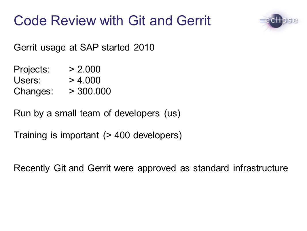 Gerrit usage at SAP started 2010 Projects: > 2.000 Users: > 4.000 Changes: > 300.000 Run by a small team of developers (us) Training is important (> 4