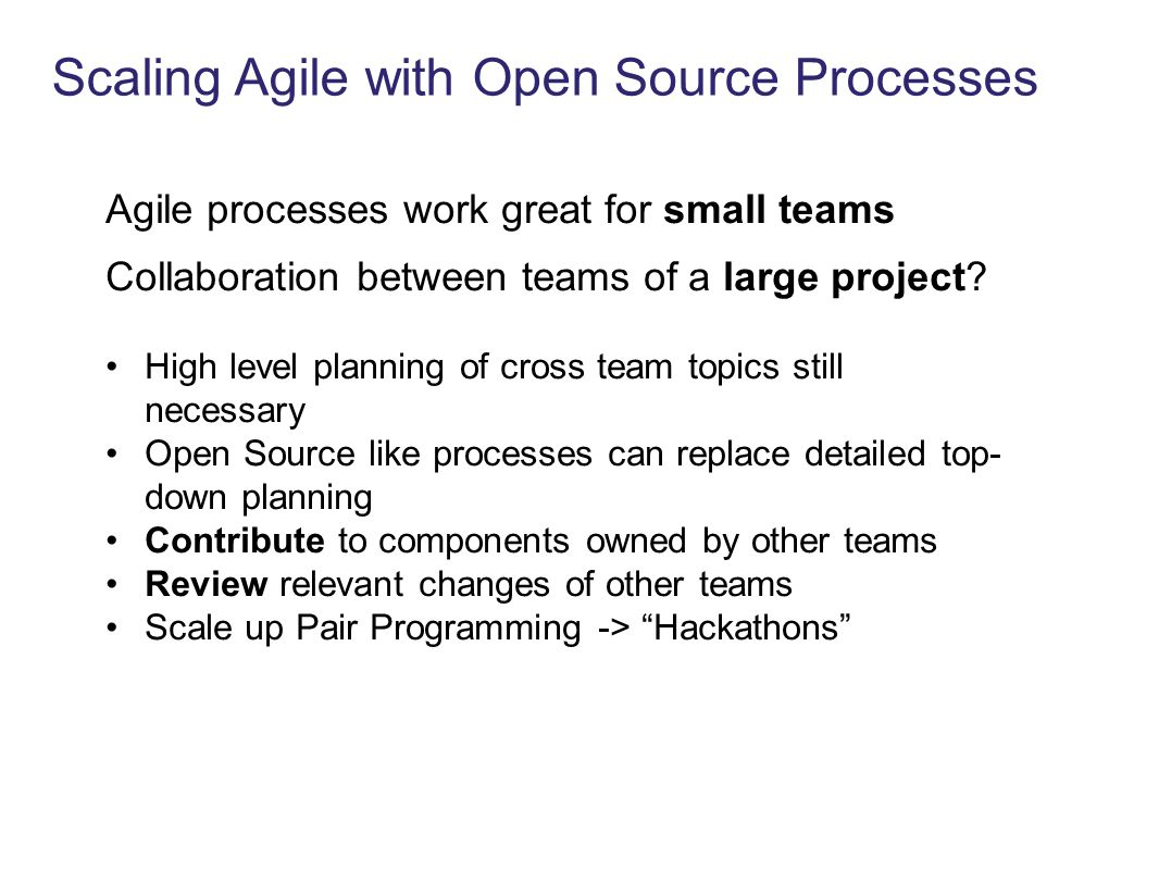 Scaling Agile with Open Source Processes Agile processes work great for small teams Collaboration between teams of a large project? High level plannin