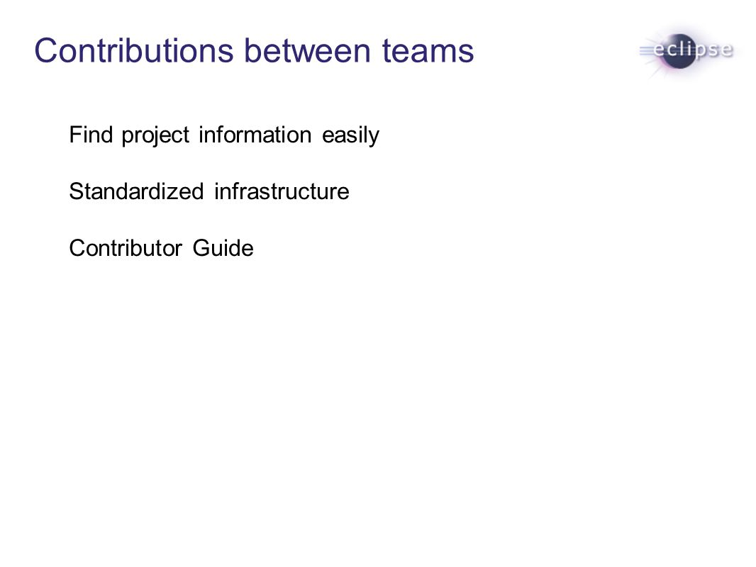 Contributions between teams Find project information easily Standardized infrastructure Contributor Guide