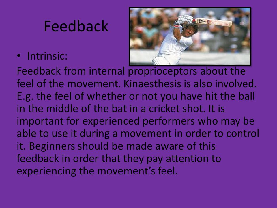 Feedback Intrinsic: Feedback from internal proprioceptors about the feel of the movement. Kinaesthesis is also involved. E.g. the feel of whether or n