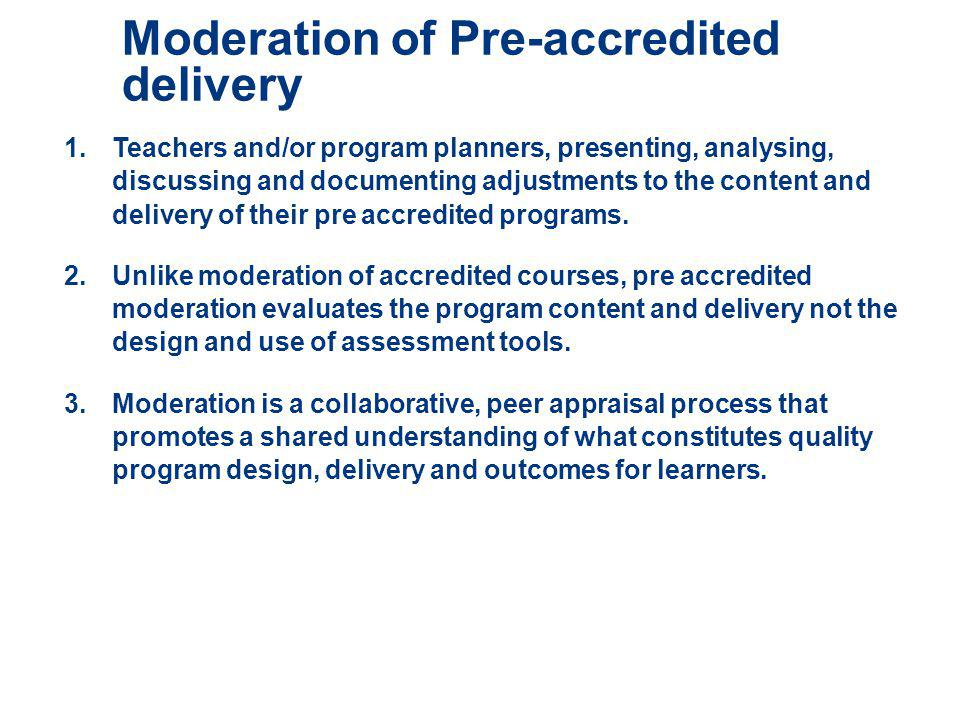 Moderation of Pre-accredited delivery 1.Teachers and/or program planners, presenting, analysing, discussing and documenting adjustments to the content and delivery of their pre accredited programs.