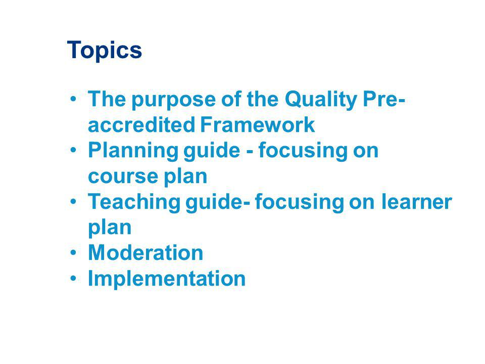 Topics The purpose of the Quality Pre- accredited Framework Planning guide - focusing on course plan Teaching guide- focusing on learner plan Moderation Implementation