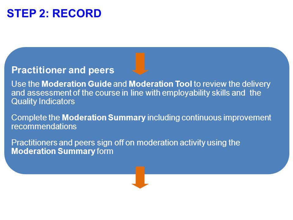 STEP 2: RECORD Practitioner and peers Use the Moderation Guide and Moderation Tool to review the delivery and assessment of the course in line with employability skills and the Quality Indicators Complete the Moderation Summary including continuous improvement recommendations Practitioners and peers sign off on moderation activity using the Moderation Summary form