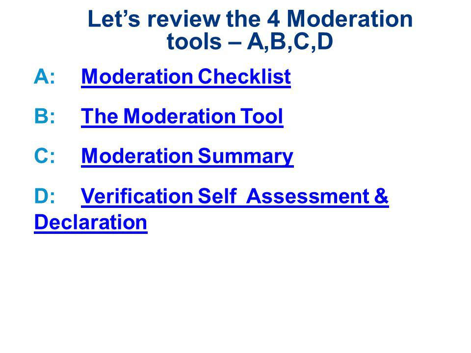 Lets review the 4 Moderation tools – A,B,C,D A:Moderation ChecklistModeration Checklist B:The Moderation ToolThe Moderation Tool C:Moderation SummaryModeration Summary D:Verification Self Assessment & DeclarationVerification Self Assessment & Declaration