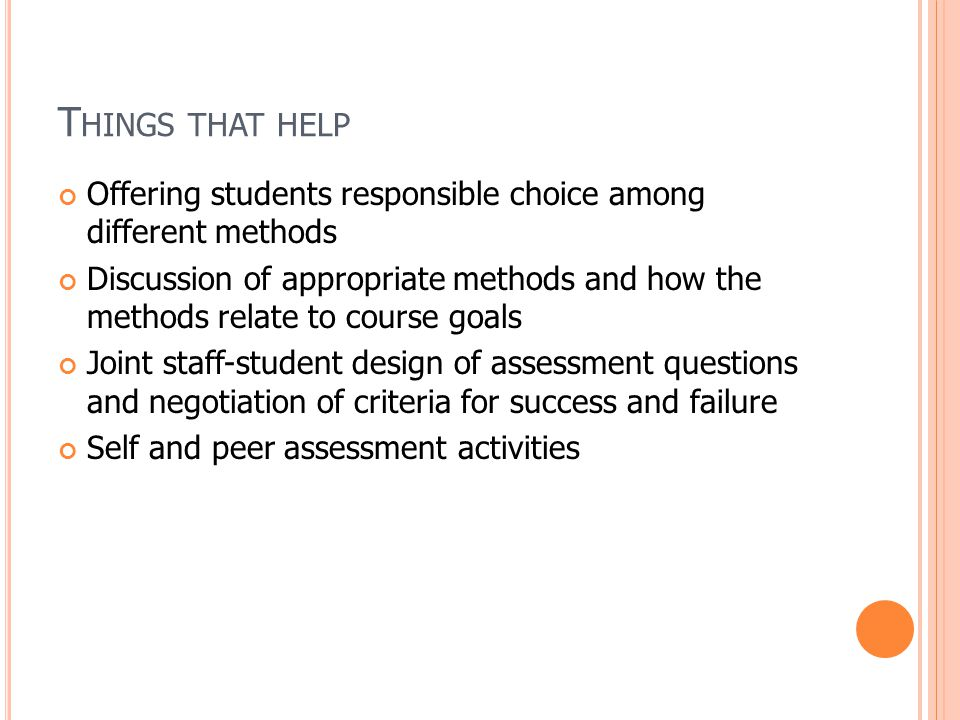 T HINGS THAT HELP Offering students responsible choice among different methods Discussion of appropriate methods and how the methods relate to course goals Joint staff-student design of assessment questions and negotiation of criteria for success and failure Self and peer assessment activities