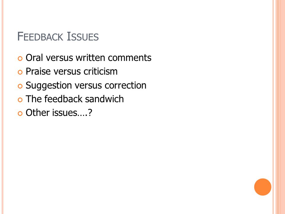 F EEDBACK I SSUES Oral versus written comments Praise versus criticism Suggestion versus correction The feedback sandwich Other issues….