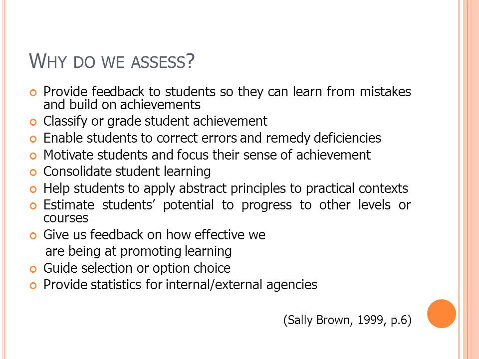 Provide feedback to students so they can learn from mistakes and build on achievements Classify or grade student achievement Enable students to correct errors and remedy deficiencies Motivate students and focus their sense of achievement Consolidate student learning Help students to apply abstract principles to practical contexts Estimate students potential to progress to other levels or courses Give us feedback on how effective we are being at promoting learning Guide selection or option choice Provide statistics for internal/external agencies (Sally Brown, 1999, p.6)