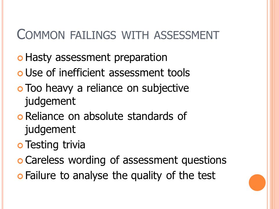 C OMMON FAILINGS WITH ASSESSMENT Hasty assessment preparation Use of inefficient assessment tools Too heavy a reliance on subjective judgement Reliance on absolute standards of judgement Testing trivia Careless wording of assessment questions Failure to analyse the quality of the test
