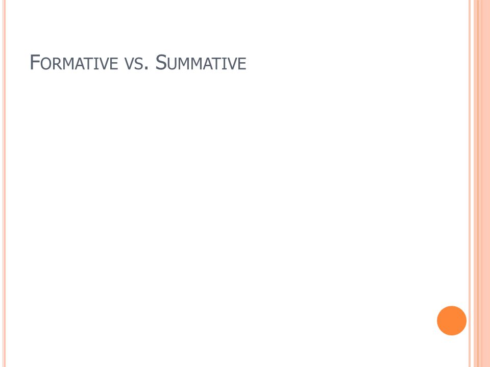 F ORMATIVE VS. S UMMATIVE