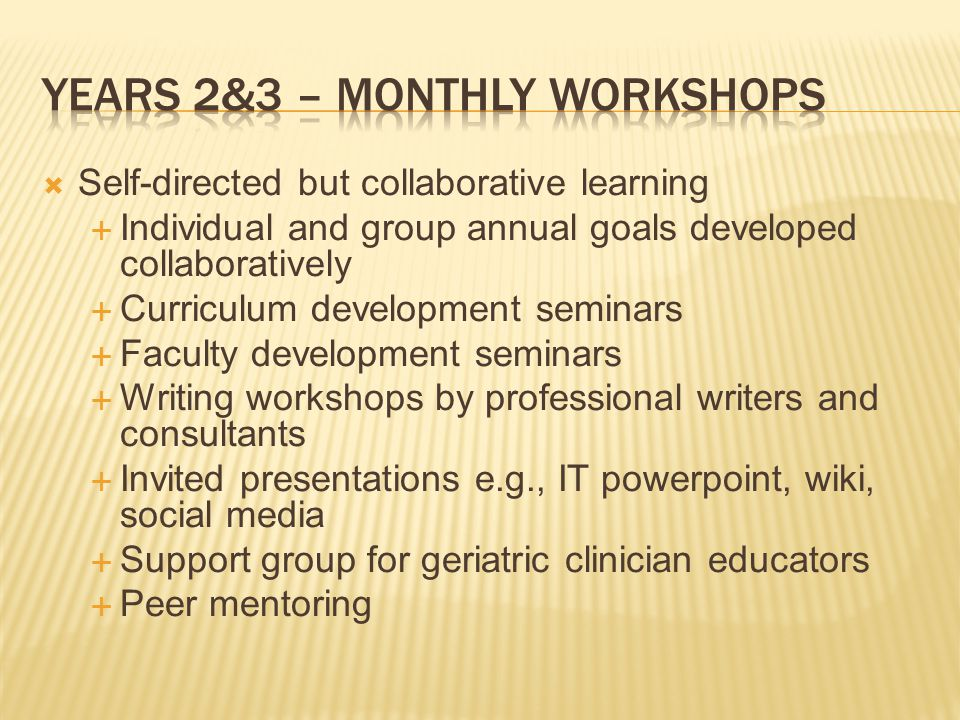 Self-directed but collaborative learning Individual and group annual goals developed collaboratively Curriculum development seminars Faculty development seminars Writing workshops by professional writers and consultants Invited presentations e.g., IT powerpoint, wiki, social media Support group for geriatric clinician educators Peer mentoring