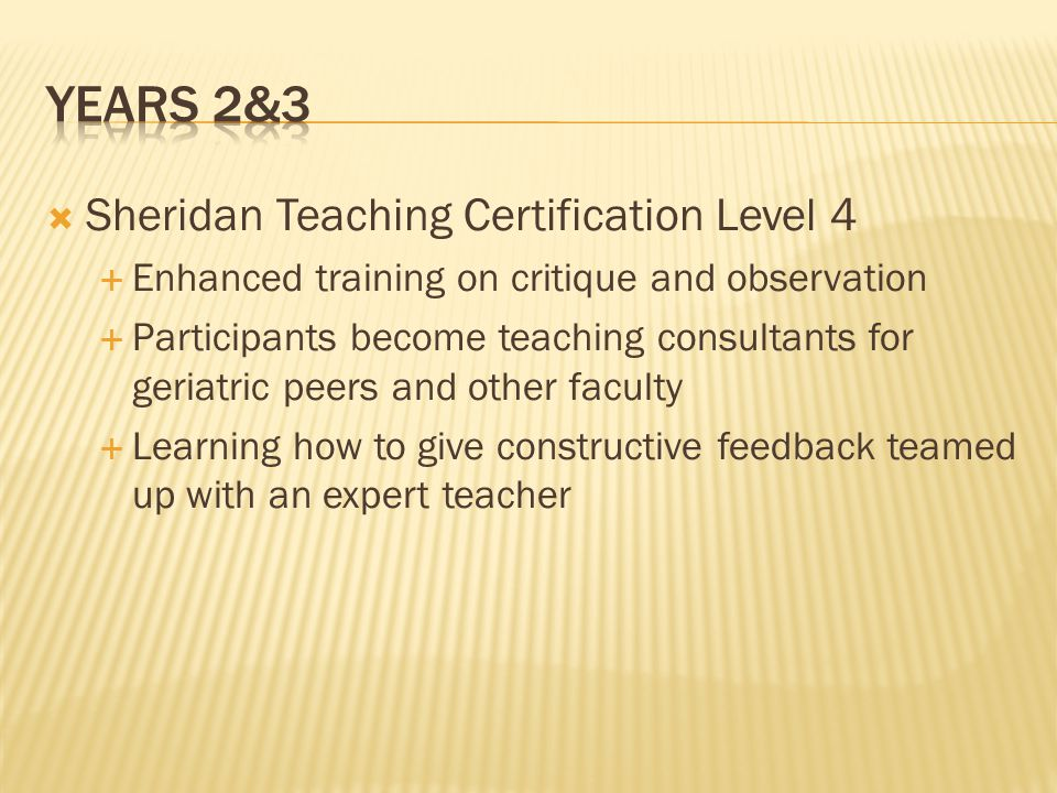 Sheridan Teaching Certification Level 4 Enhanced training on critique and observation Participants become teaching consultants for geriatric peers and other faculty Learning how to give constructive feedback teamed up with an expert teacher
