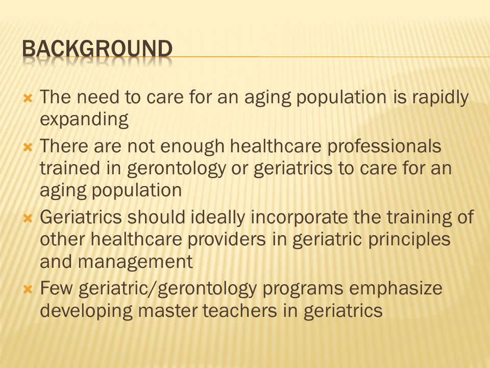 The need to care for an aging population is rapidly expanding There are not enough healthcare professionals trained in gerontology or geriatrics to ca