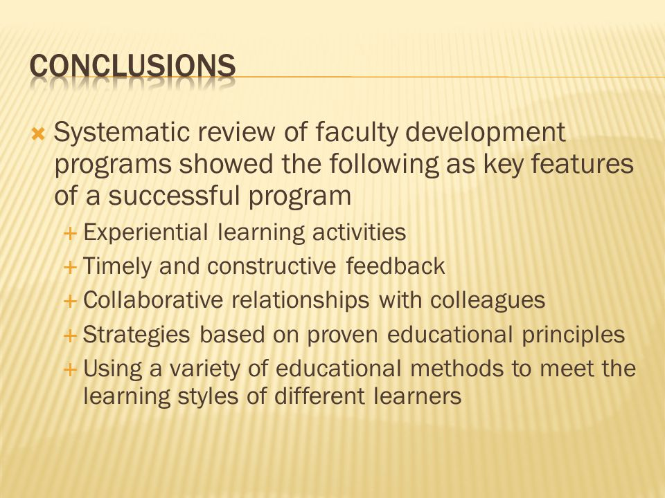 Systematic review of faculty development programs showed the following as key features of a successful program Experiential learning activities Timely and constructive feedback Collaborative relationships with colleagues Strategies based on proven educational principles Using a variety of educational methods to meet the learning styles of different learners