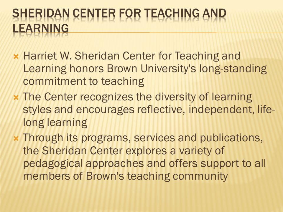 Harriet W. Sheridan Center for Teaching and Learning honors Brown University's long-standing commitment to teaching The Center recognizes the diversit
