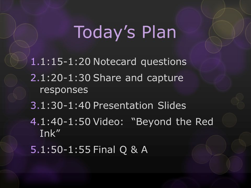 Todays Plan 1.1:15-1:20Notecard questions 2.1:20-1:30Share and capture responses 3.1:30-1:40Presentation Slides 4.1:40-1:50Video: Beyond the Red Ink 5