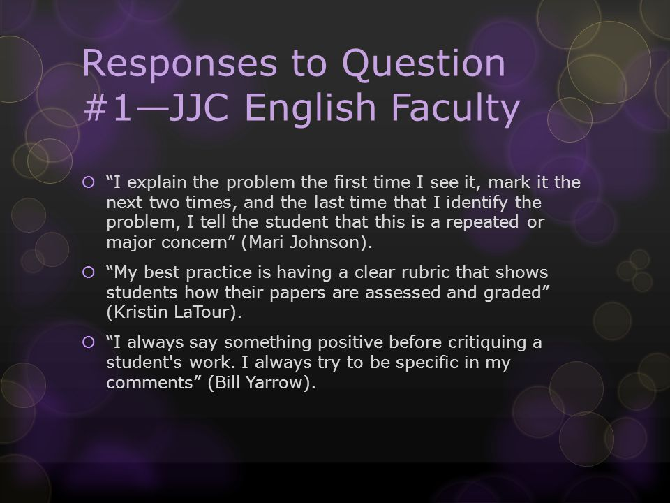Responses to Question #1JJC English Faculty I explain the problem the first time I see it, mark it the next two times, and the last time that I identify the problem, I tell the student that this is a repeated or major concern (Mari Johnson).