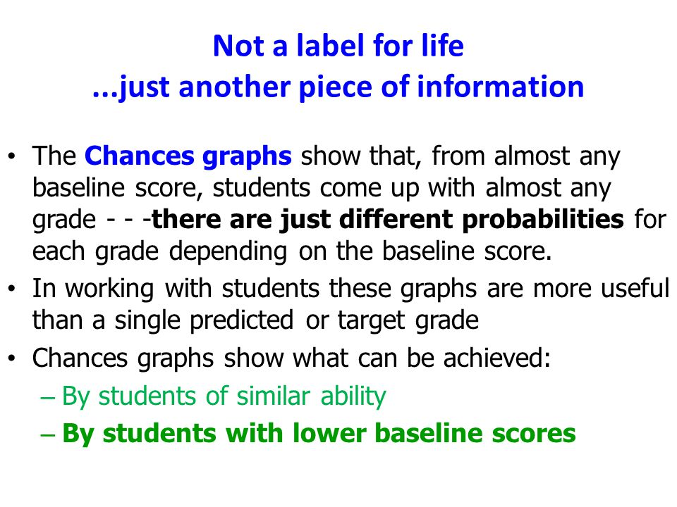 Not a label for life...just another piece of information The Chances graphs show that, from almost any baseline score, students come up with almost an