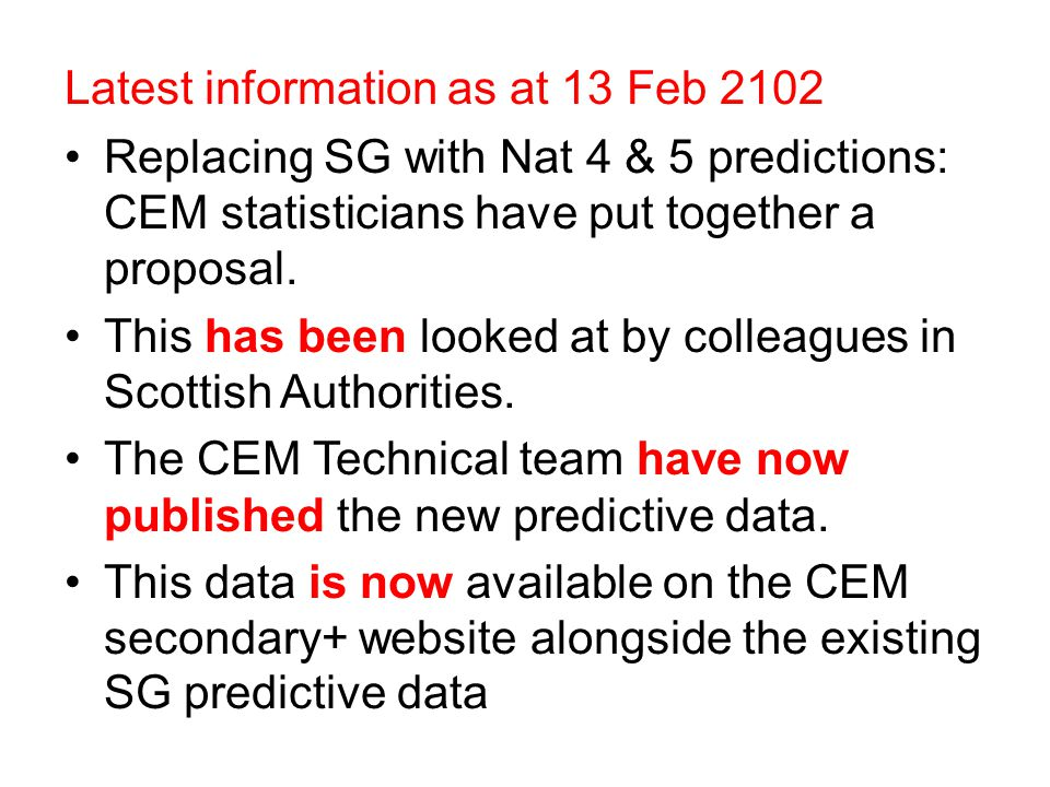Latest information as at 13 Feb 2102 Replacing SG with Nat 4 & 5 predictions: CEM statisticians have put together a proposal. This has been looked at
