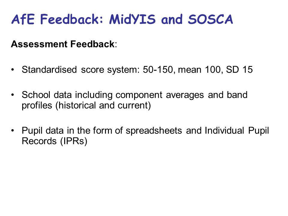 AfE Feedback: MidYIS and SOSCA Assessment Feedback: Standardised score system: 50-150, mean 100, SD 15 School data including component averages and ba