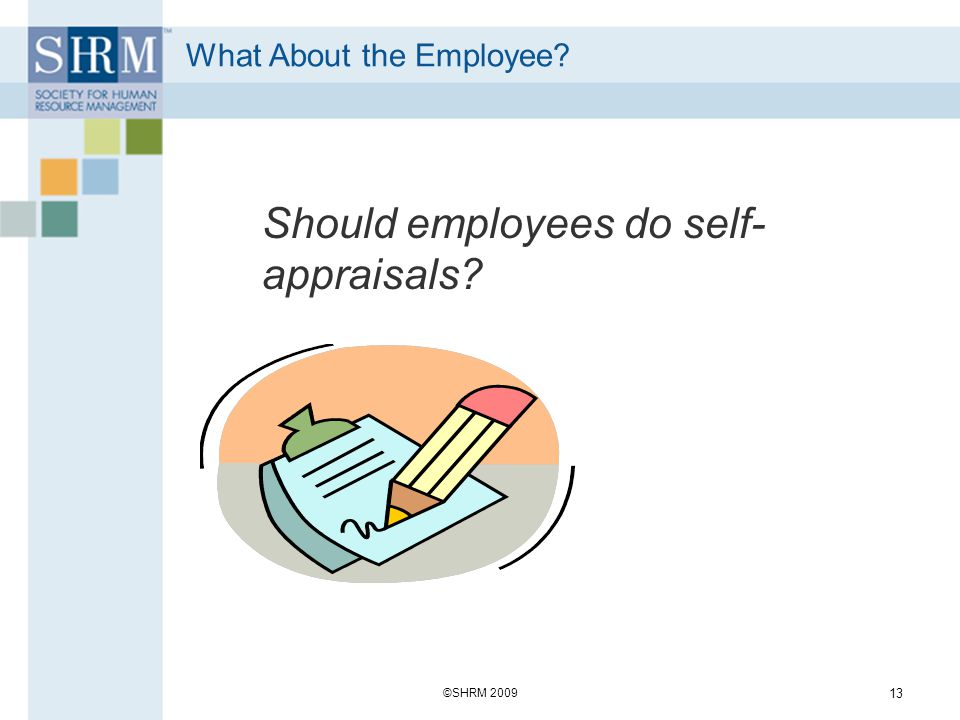 What About the Employee? Should employees do self- appraisals? ©SHRM 2009 13
