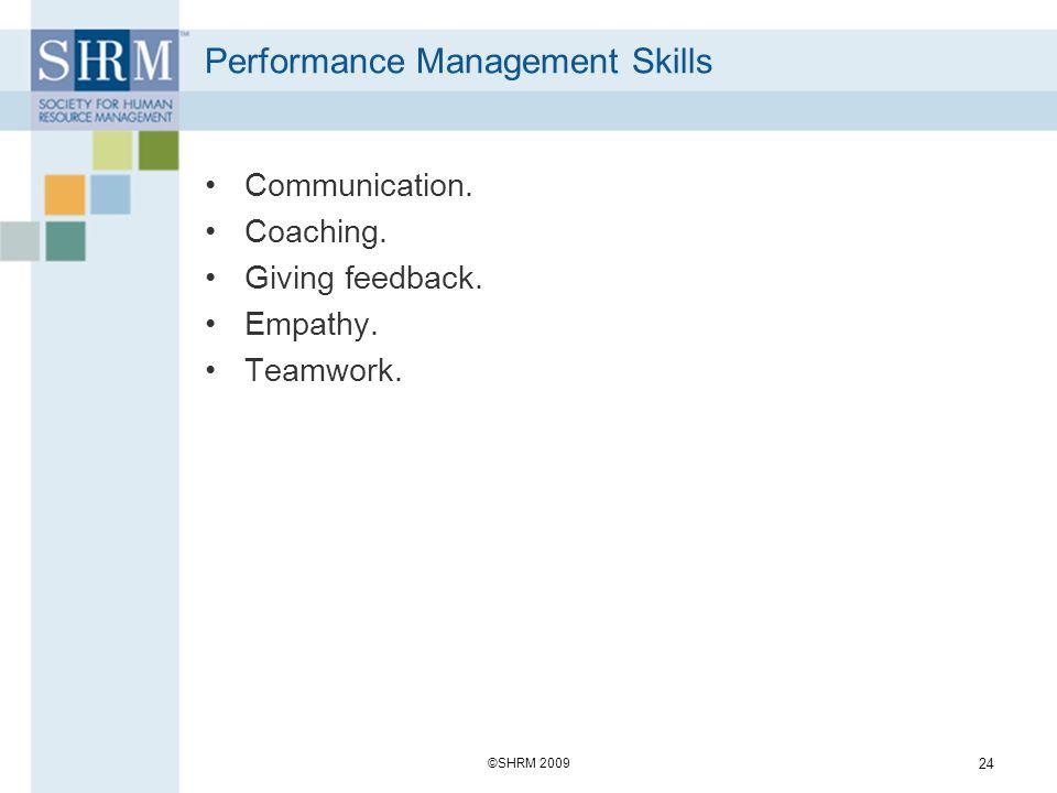 Performance Management Skills Communication. Coaching. Giving feedback. Empathy. Teamwork. ©SHRM 2009 24