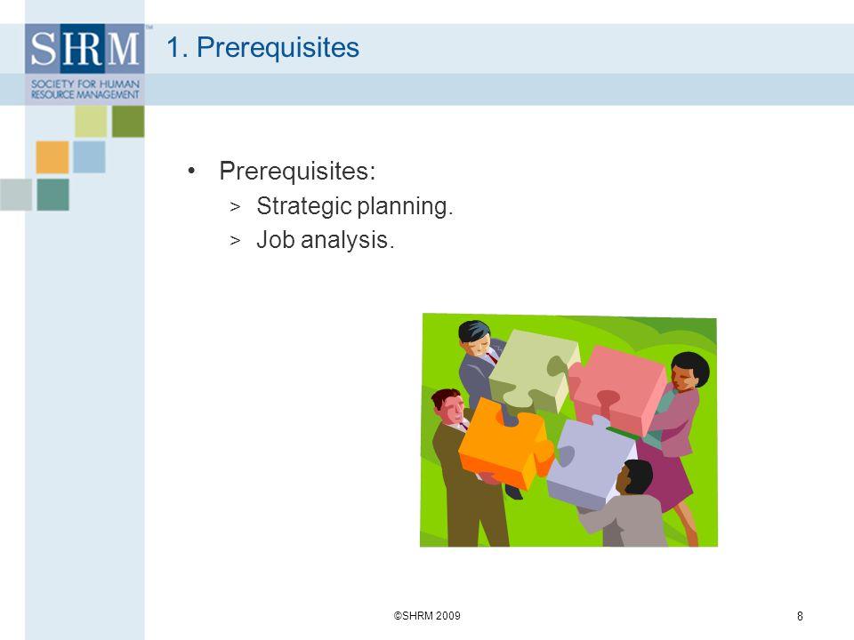 1. Prerequisites Prerequisites: > Strategic planning. > Job analysis. ©SHRM 2009 8