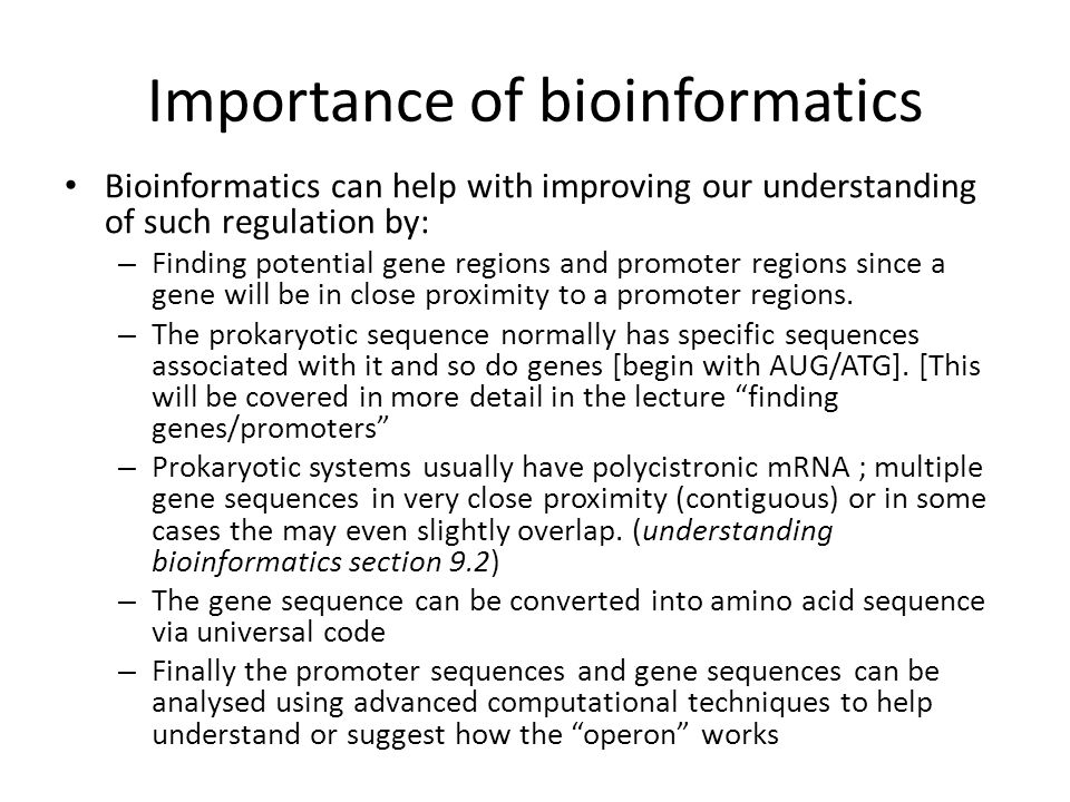 Importance of bioinformatics Bioinformatics can help with improving our understanding of such regulation by: – Finding potential gene regions and prom
