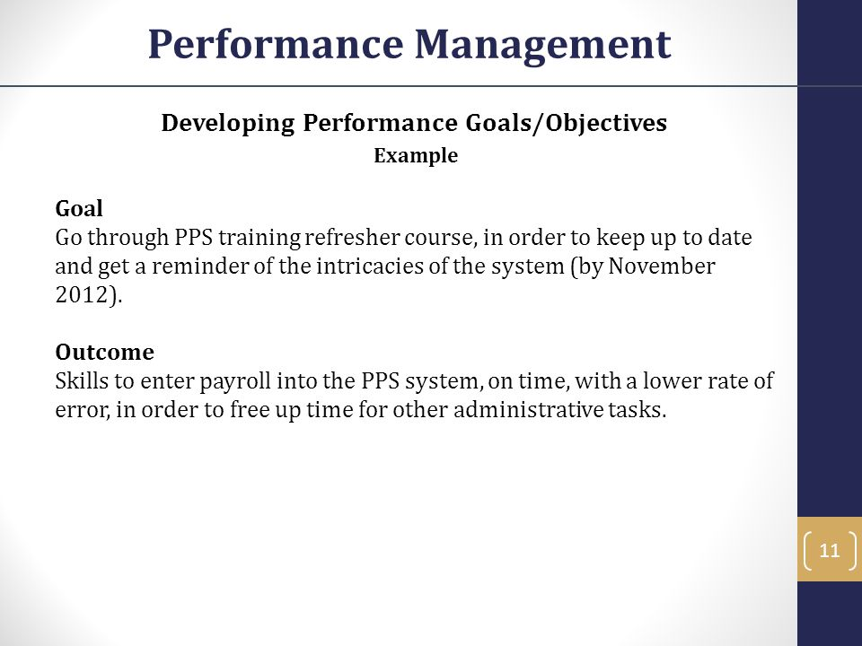 Developing Performance Goals/Objectives Example Goal Go through PPS training refresher course, in order to keep up to date and get a reminder of the i