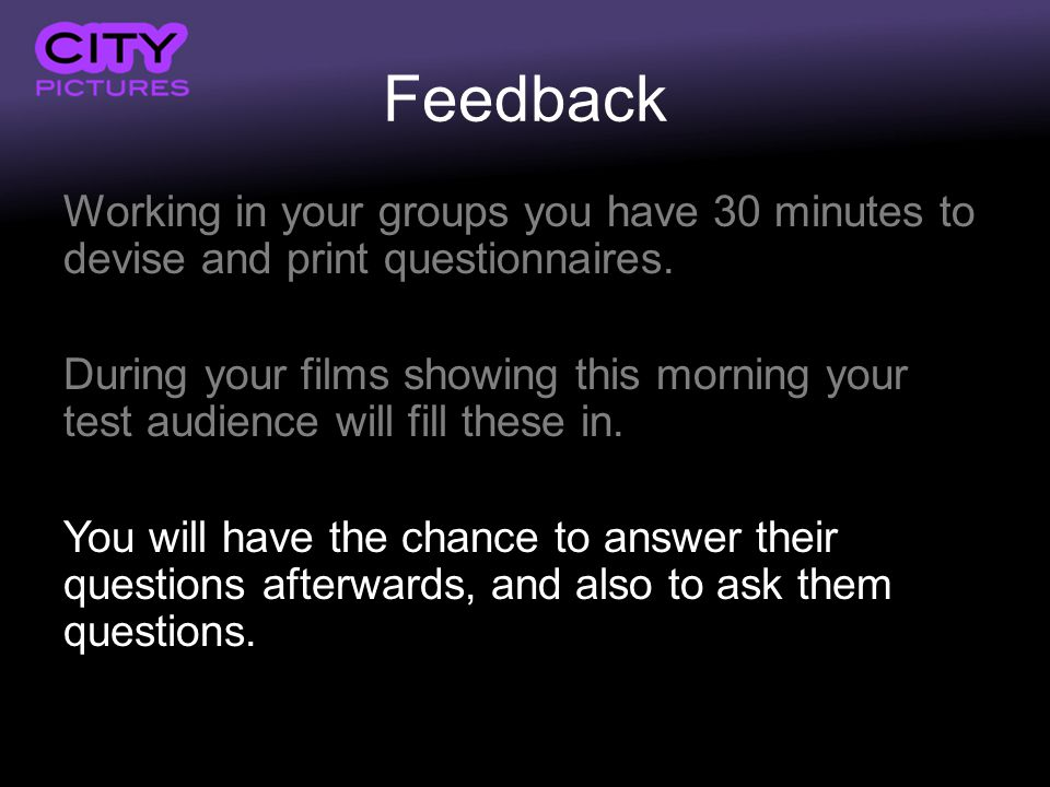 Feedback Working in your groups you have 30 minutes to devise and print questionnaires.