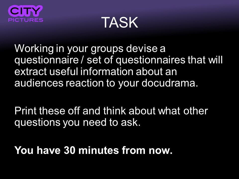 TASK Working in your groups devise a questionnaire / set of questionnaires that will extract useful information about an audiences reaction to your docudrama.
